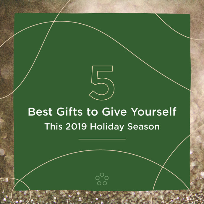 5 Best Gifts to Give Yourself This 2019 Holiday Season