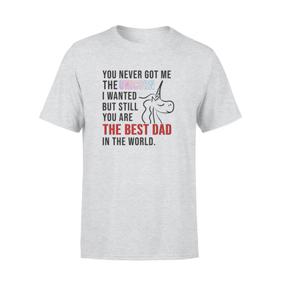 You Never Got Me The Unicorn I Wanted But Still You Are The Best Dad In The Worls Tshirt - Gifts For Dad