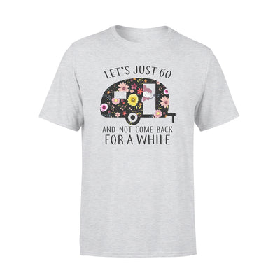 LETS JUST GO AND NOT COME BACK FOR A WHILE SHIRT - GIFT FOR CAMPING LOVERS