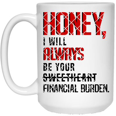 Honey I will always be your financial burden Mug - Gifts for wife