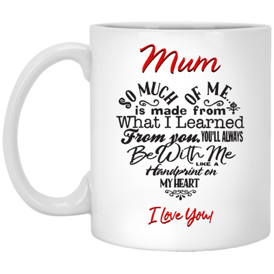 Mum So Much Of Me Is Made From What I Learned From You Mug