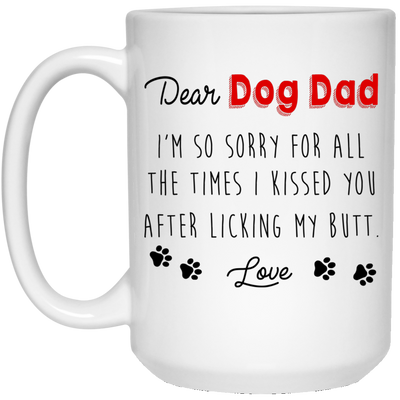 Dear Dog Dad I'm So Sorry For All The Times I Kiss You After Licking My Butt Mug - Gift For Dad
