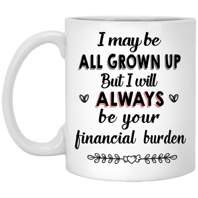 I May Be All Grown Up But I Will Always Be Your Financial Burden Mug