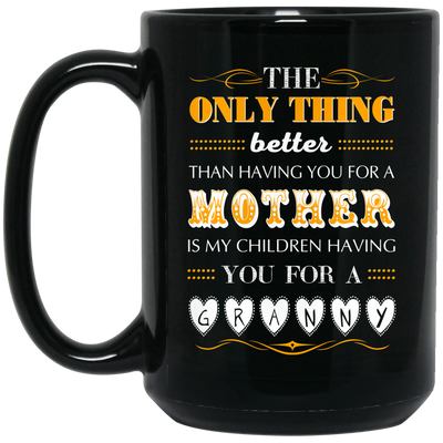The Only Thing Better Than Having You For A Mother Is My Children Having You For A Granny Mug
