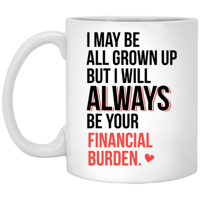 I Will Always Be Your Financial Burden  Mug - Gift For Dad