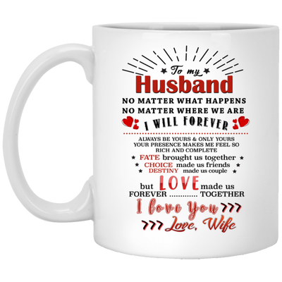 To My Husband No Matter What Happens No Matter Where We Are I Will Forever Mug - Gifts For Husband