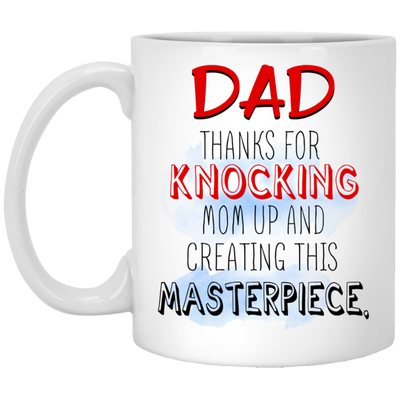 Dad Thanks You For Knocking Mom Up And Creating This Masterpiece Mug