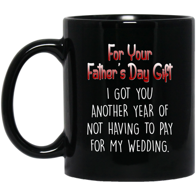 I Got You Another Year Of Not Having To Pay For My Wedding Mug - Gift For Dad