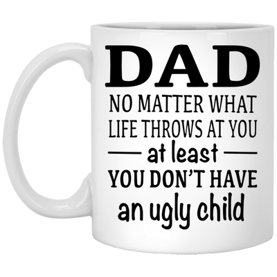 Dad At Least You Don't Have An Ugly Child Mug - Gift For Dad