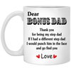 Dear Bonus Dad Thank You For Being My Step Dad If I Had A Diffirent Stepdad I Would Punch Him In The Face And Go Find You Mug - Gift For Dad
