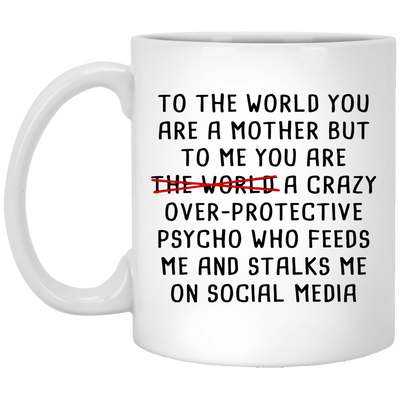 To Me You Are A Crazy Over-protective Psycho Mug