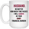 Husband No Matter How Much Time Passes I Will Always Be Your Financial Burden Mug - Gifts For Husband