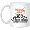I Hope This Mother's Day Is Much More Enjoyable Than The Day You Birthed Me Mug