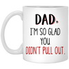 Dad I'm So Glad You Didn't Pull Out Mug - Gift For Dad