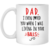 Dad I Even Loved You When I Was Living In Your Balls Mug - Gift For Dad