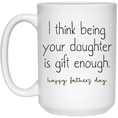 I Think Being Your Daughter Is Gift Enough  Mug - Gift For Dad