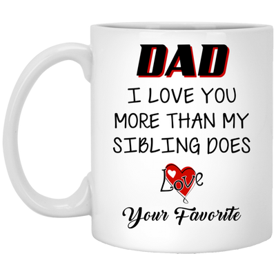Dad I Love You More Than My Sibling Does - Love Your Favorite Mug  - Gift For Dad