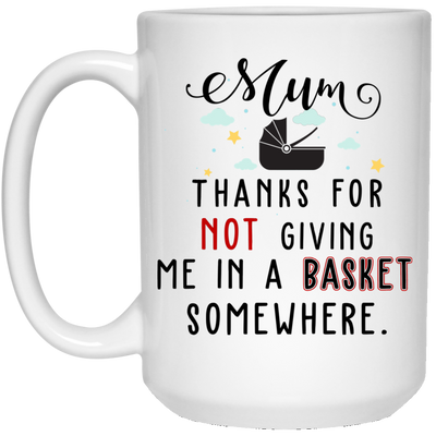 Mum Thanks For Not Giving Me In A Basket Somewhere Mug