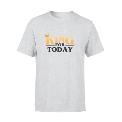 King For Today Tshirt - Gift For Dad