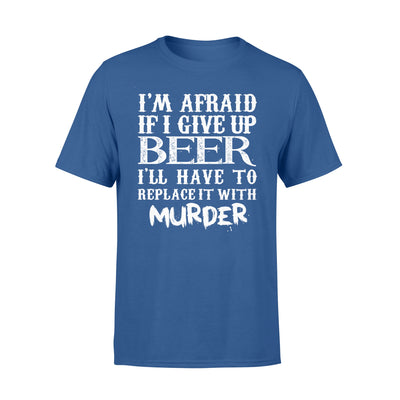 I'M AFRAID IF I GIVE UP BEER T-shirt - GIFT FOR BEER LOVERS