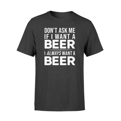 I ALWAYS WANT A BEER T-shirt - GIFT FOR BEER LOVERS
