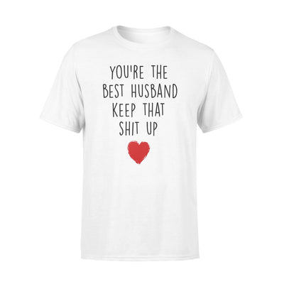 You're The Best Husband Keep That Shit Up Tshirt - Gifts For Husband