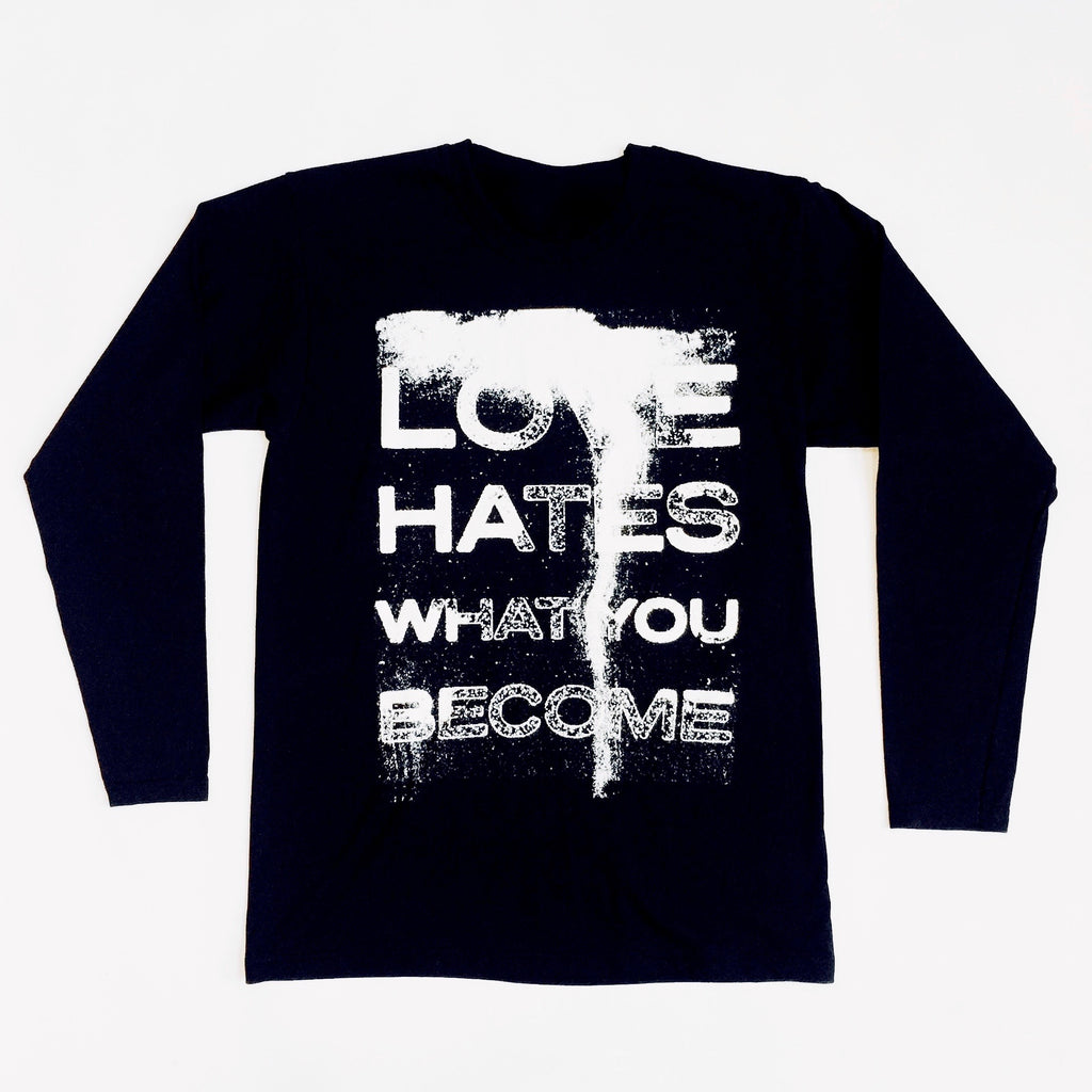 LOVE HATES WHAT YOU BECOME Long Sleeve T-shirt