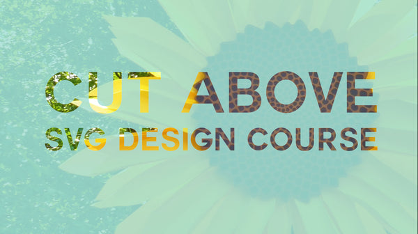 CUT ABOVE SVG Design Course (Silver Starter Package)