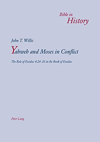 Yahweh And Moses In Conflict: The Role Of Exodus 4:24-26 In The Book Of Exodus (Bible In History / La Bible Dans L'Histoire)