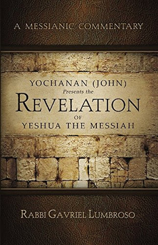 Yochanan (John) Presents The Revelation Of Yeshua The Messiah: A Messianic Commentary