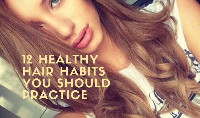 12 Healthy Hair Habits You Should Practice