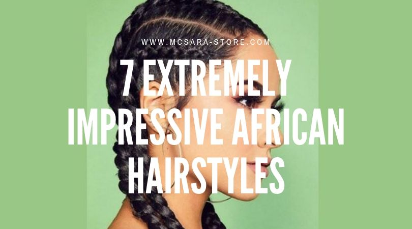 7 EXTREMELY IMPRESSIVE AFRICAN HAIRSTYLES