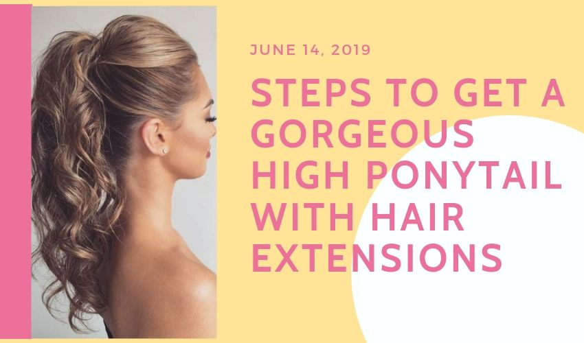 STEPS TO GET A GORGEOUS HIGH PONYTAIL WITH HAIR EXTENSIONS