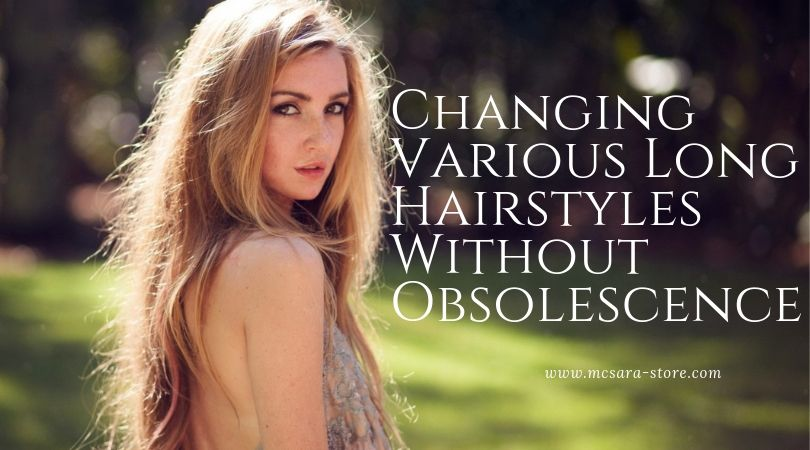Changing Various Long Hairstyles Without Obsolescence