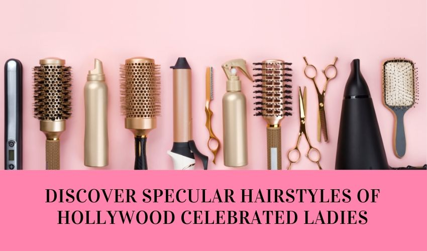 Discover Spetacular Hairstyles Of Hollywood Celebrated Ladies