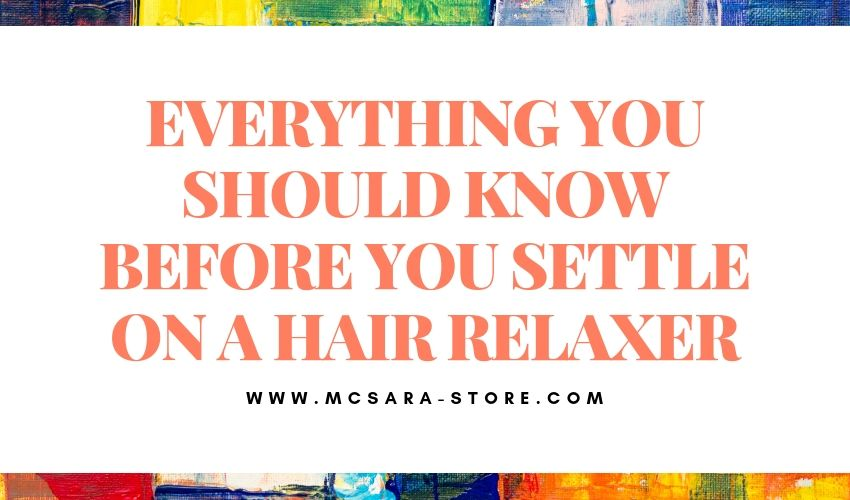 EVERYTHING YOU SHOULD KNOW BEFORE YOU SETTLE ON A HAIR RELAXER