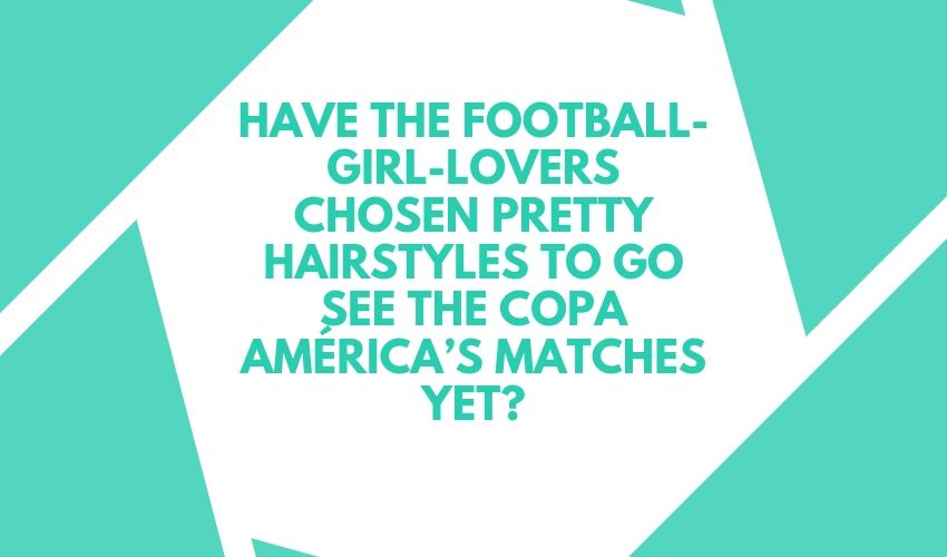 HAVE THE FOOTBALL-GIRL-LOVERS CHOSEN PRETTY HAIRSTYLES TO GO SEE THE COPA AMÉRICA'S MATCHES YET?