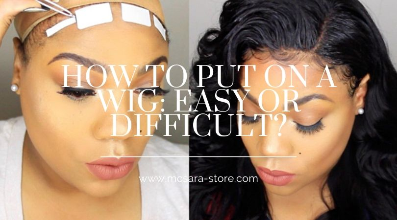 HOW TO PUT ON A WIG: EASY OR DIFFICULT?