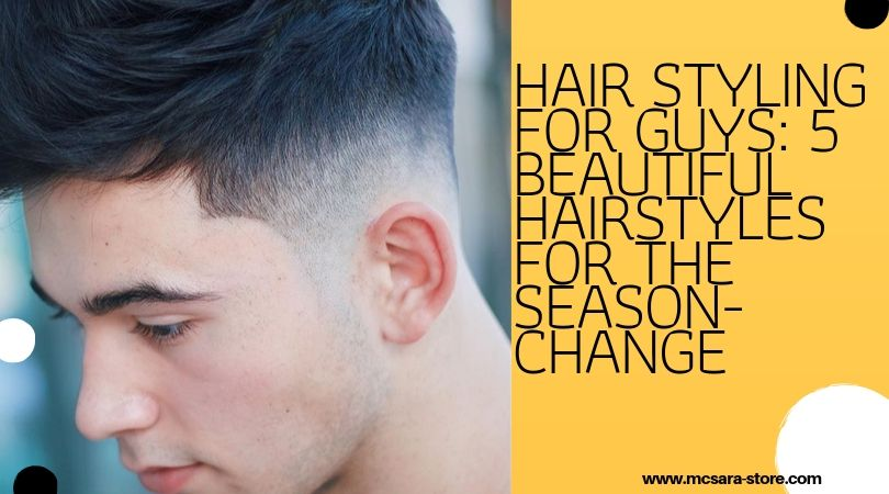 Hair Styling For Guys: 5 Beautiful Hairstyles For The Season-Change