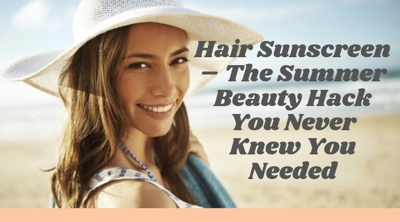 Hair Sunscreen – The Summer Beauty Hack You Never Knew You Needed