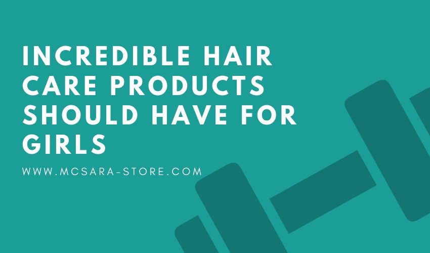 INCREDIBLE HAIR CARE PRODUCTS SHOULD HAVE FOR GIRLS