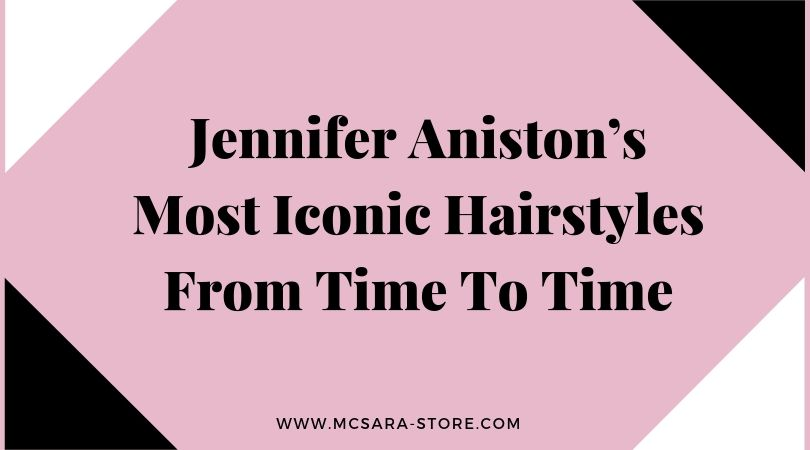 Jennifer Aniston's Most Iconic Hairstyles From Time To Time