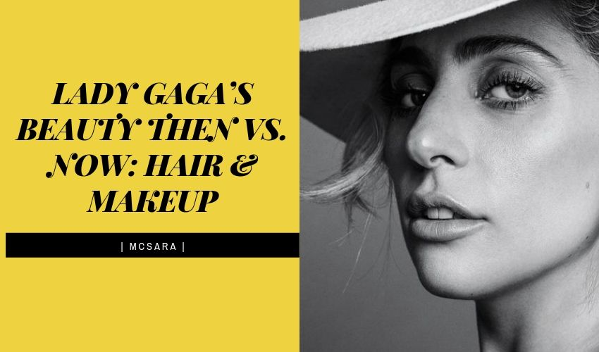 LADY GAGA'S BEAUTY THEN VS. NOW: HAIR & MAKEUP