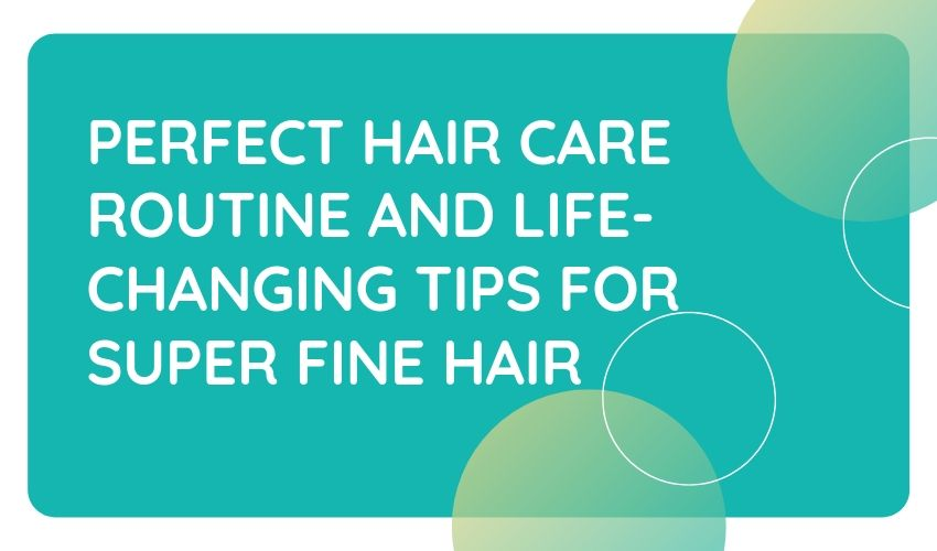 PERFECT HAIR CARE ROUTINE AND LIFE-CHANGING TIPS FOR SUPER FINE HAIR