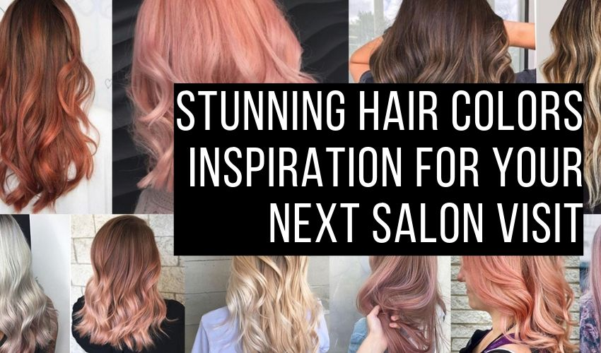 STUNNING HAIR COLORS INSPIRATION FOR YOUR NEXT SALON VISIT
