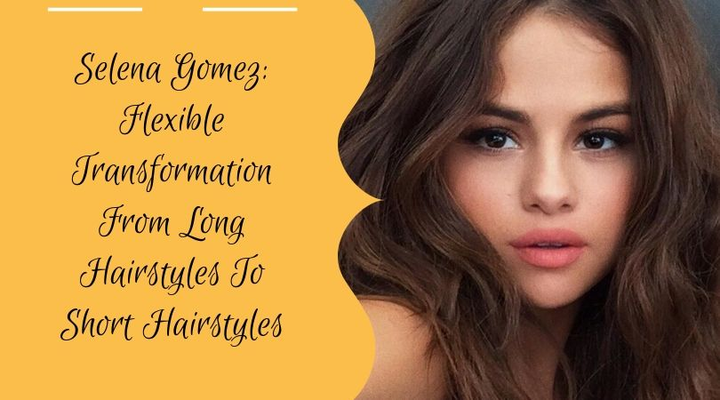 Selena Gomez: Flexible Transformation From Long Hairstyles To Short Hairstyles