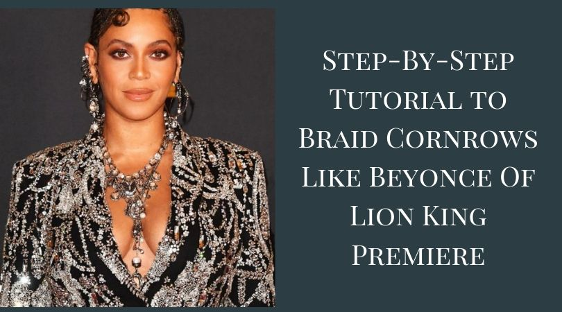 Step-By-Step Tutorial to Braid Cornrows Like Beyonce Of Lion King Premiere