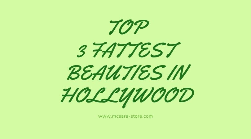 TOP 3 FATTEST BEAUTIES IN HOLLYWOOD