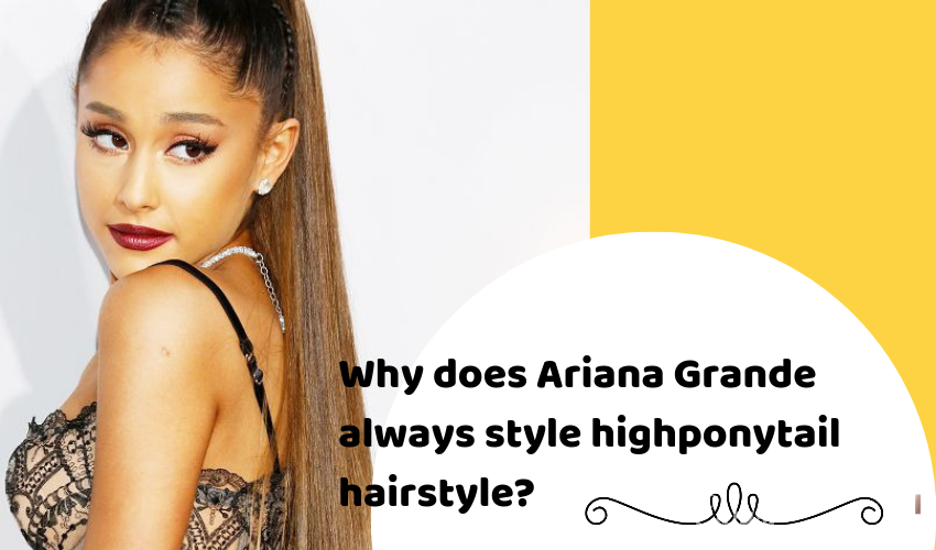 Why does Ariana Grande always style high ponytail hairstyle?