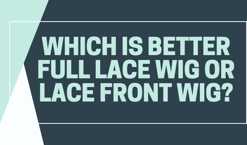 WHICH IS BETTER FULL LACE WIG OR LACE FRONT WIG?